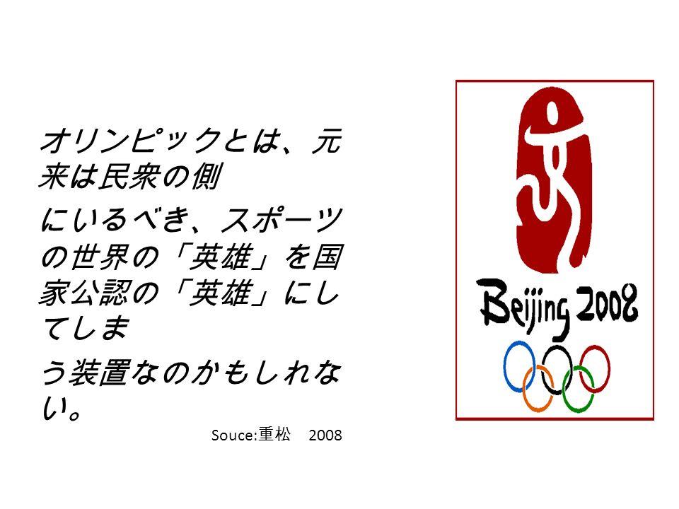 オリンピックとは、元 来は民衆の側 にいるべき、スポーツ の世界の「英雄」を国 家公認の「英雄」にし てしま う装置なのかもしれな い。 Souce: 重松 2008