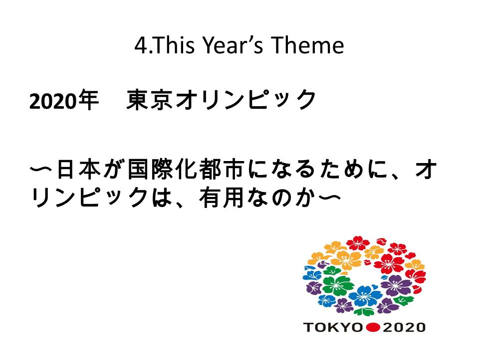 4.This Year's Theme 2020 年 東京オリンピック 〜日本が国際化都市になるために、オ リンピックは、有用なのか〜