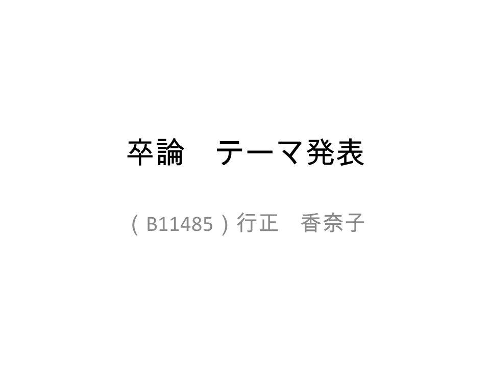 卒論 テーマ発表 ( B11485 )行正 香奈子