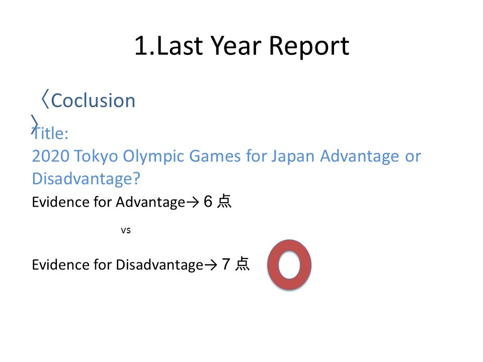 1.Last Year Report 〈 Coclusion 〉 Title: 2020 Tokyo Olympic Games for Japan Advantage or Disadvantage.