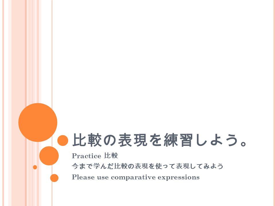 比較の表現を練習しよう。 Practice 比較 今まで学んだ比較の表現を使って表現してみよう Please use comparative expressions