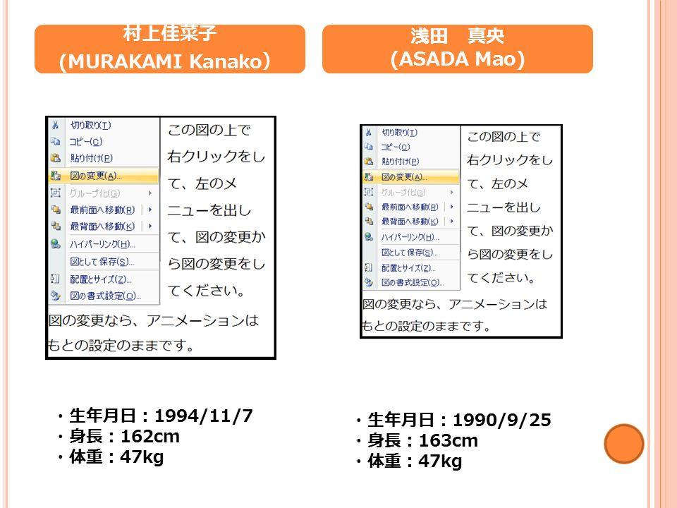 村上佳菜子 (MURAKAMI Kanako ) 浅田 真央 (ASADA Mao) ・生年月日: 1994/11/7 ・身長: 162cm ・体重: 47kg ・生年月日: 1990/9/25 ・身長: 163cm ・体重: 47kg
