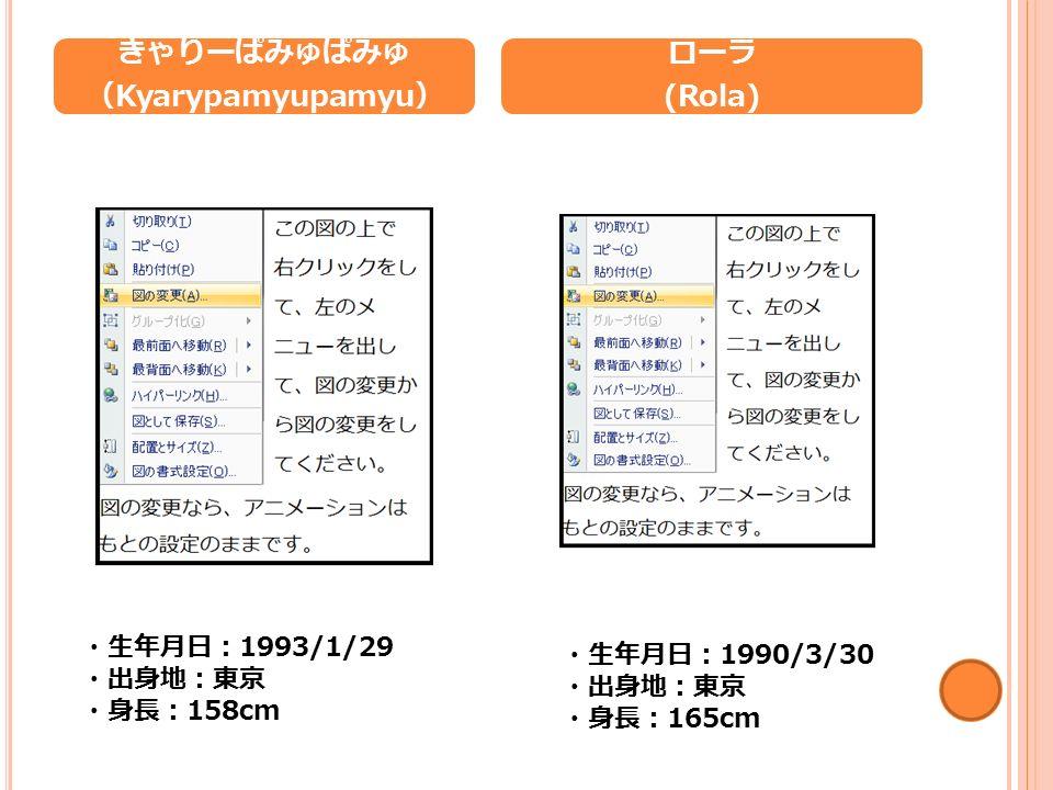 きゃりーぱみゅぱみゅ ( Kyarypamyupamyu ) ローラ (Rola) ・生年月日: 1993/1/29 ・出身地:東京 ・身長: 158cm ・生年月日: 1990/3/30 ・出身地:東京 ・身長: 165cm