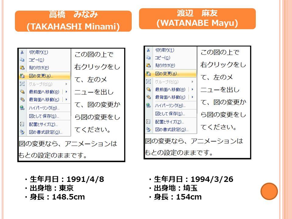 高橋 みなみ (TAKAHASHI Minami) ・生年月日: 1991/4/8 ・出身地:東京 ・身長: 148.5cm 渡辺 麻友 (WATANABE Mayu) ・生年月日: 1994/3/26 ・出身地:埼玉 ・身長: 154cm