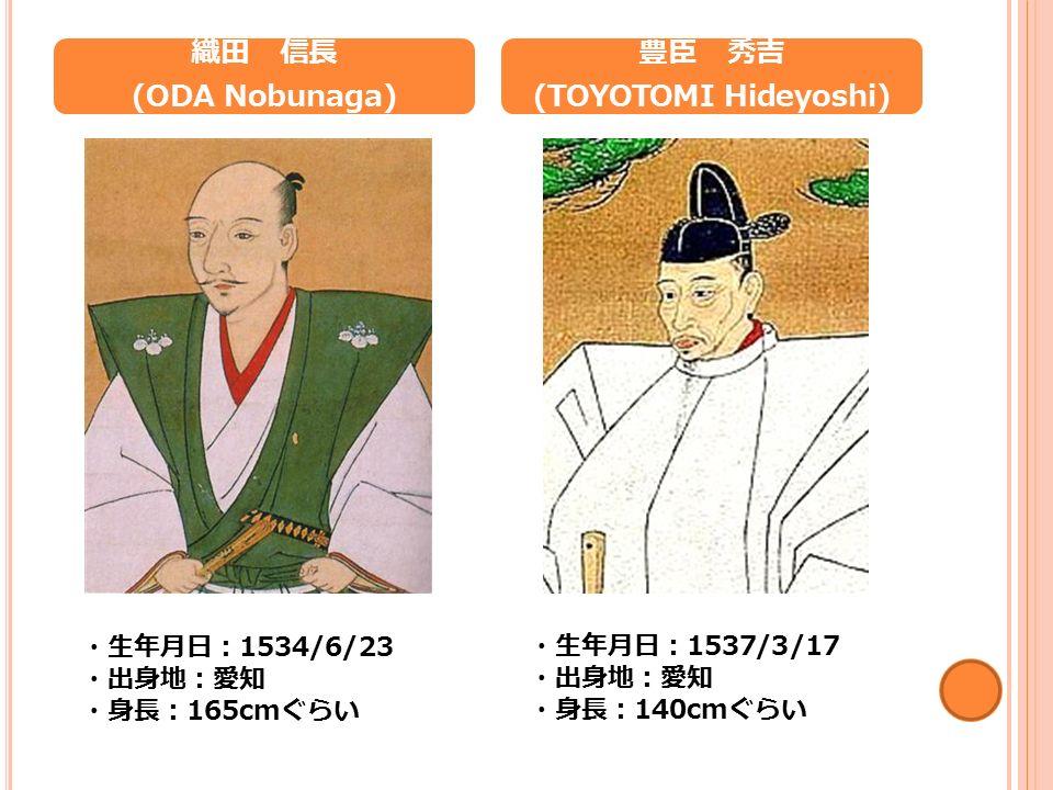 織田 信長 (ODA Nobunaga) ・生年月日: 1534/6/23 ・出身地:愛知 ・身長: 165cm ぐらい 豊臣 秀吉 (TOYOTOMI Hideyoshi) ・生年月日: 1537/3/17 ・出身地:愛知 ・身長: 140cm ぐらい