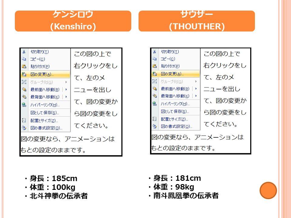 ケンシロウ (Kenshiro) ・身長: 185cm ・体重: 100kg ・北斗神拳の伝承者 サウザー (THOUTHER) ・身長: 181cm ・体重: 98kg ・南斗鳳凰拳の伝承者