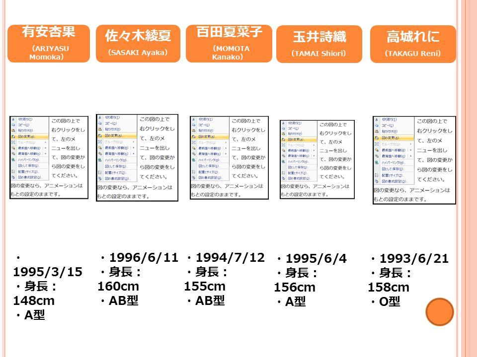 有安杏果 ( ARIYASU Momoka ) ・ 1995/3/15 ・身長: 148cm ・ A 型 佐々木綾夏 ( SASAKI Ayaka ) ・ 1996/6/11 ・身長: 160cm ・ AB 型 百田夏菜子 ( MOMOTA Kanako ) ・ 1994/7/12 ・身長: 155cm ・ AB 型 玉井詩織 ( TAMAI Shiori ) ・ 1995/6/4 ・身長: 156cm ・ A 型 高城れに ( TAKAGU Reni ) ・ 1993/6/21 ・身長: 158cm ・ O 型