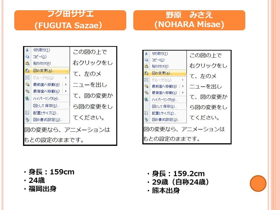 フグ田サザエ (FUGUTA Sazae ) 野原 みさえ (NOHARA Misae) ・身長: 159cm ・ 24 歳 ・福岡出身 ・身長: 159.2cm ・ 29 歳(自称 24 歳) ・熊本出身