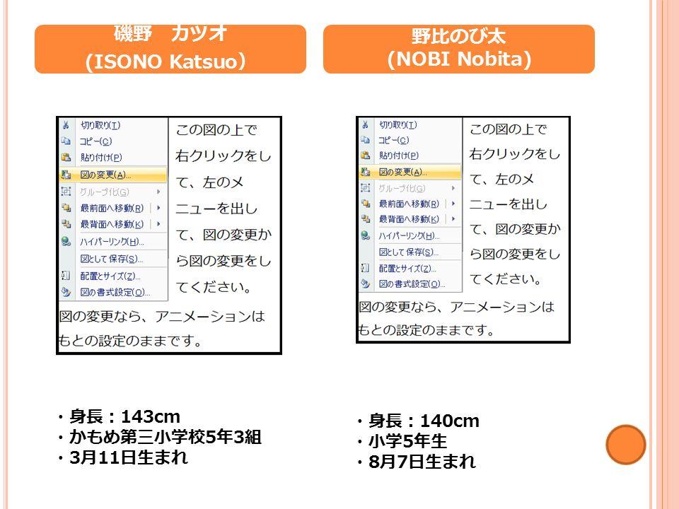 磯野 カツオ (ISONO Katsuo ) 野比のび太 (NOBI Nobita) ・身長: 143cm ・かもめ第三小学校 5 年 3 組 ・ 3 月 11 日生まれ ・身長: 140cm ・小学 5 年生 ・ 8 月 7 日生まれ