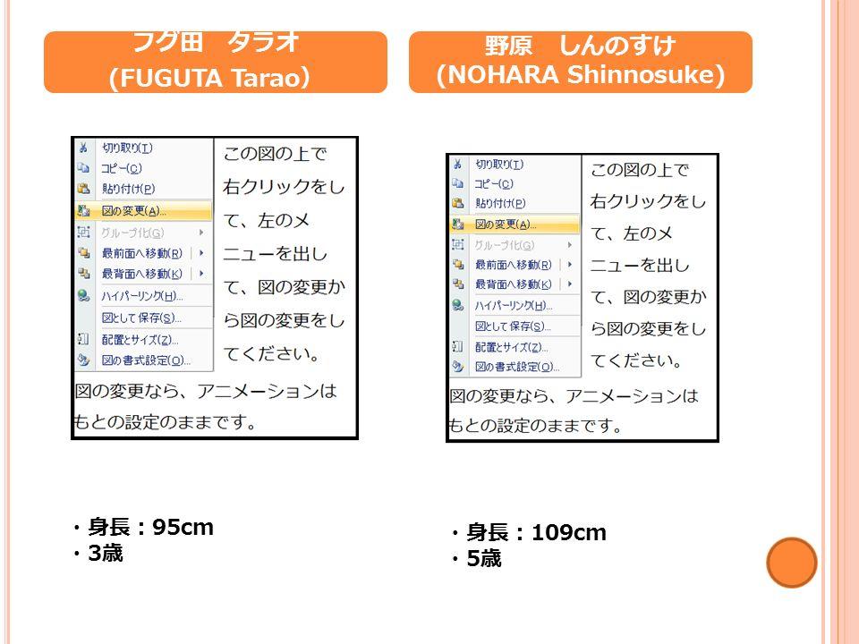 フグ田 タラオ (FUGUTA Tarao ) 野原 しんのすけ (NOHARA Shinnosuke) ・身長: 95cm ・ 3 歳 ・身長: 109cm ・ 5 歳