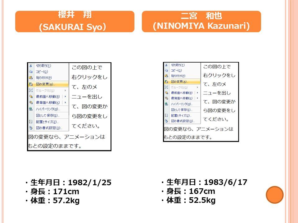 櫻井 翔 (SAKURAI Syo ) 二宮 和也 (NINOMIYA Kazunari) ・生年月日: 1982/1/25 ・身長: 171cm ・体重: 57.2kg ・生年月日: 1983/6/17 ・身長: 167cm ・体重: 52.5kg