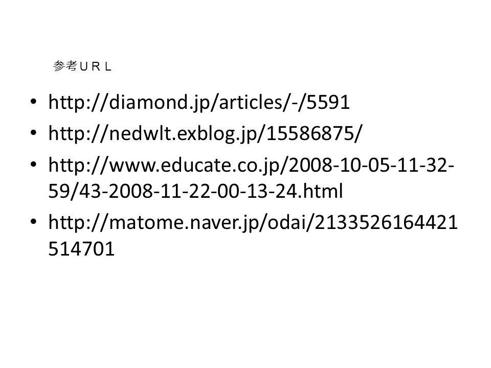 http://diamond.jp/articles/-/5591 http://nedwlt.exblog.jp/15586875/ http://www.educate.co.jp/2008-10-05-11-32- 59/43-2008-11-22-00-13-24.html http://matome.naver.jp/odai/2133526164421 514701 参考URL