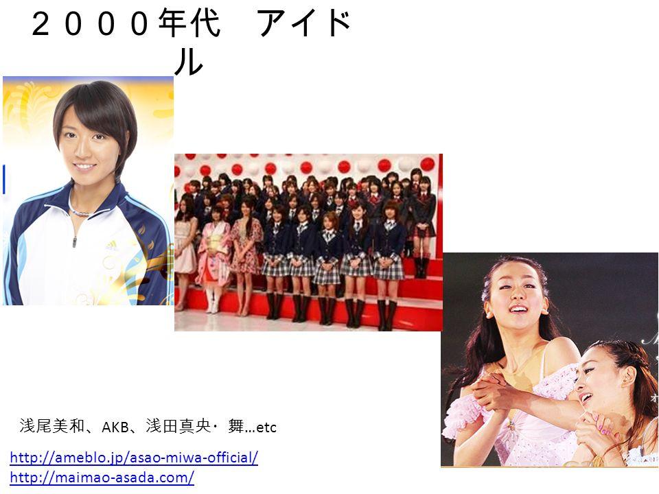 2000年代 アイド ル http://ameblo.jp/asao-miwa-official/ http://maimao-asada.com/ 浅尾美和、 AKB 、浅田真央・舞 …etc