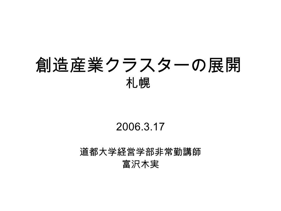 創造産業クラスターの展開 札幌 2006.3.17 道都大学経営学部非常勤講師 富沢木実