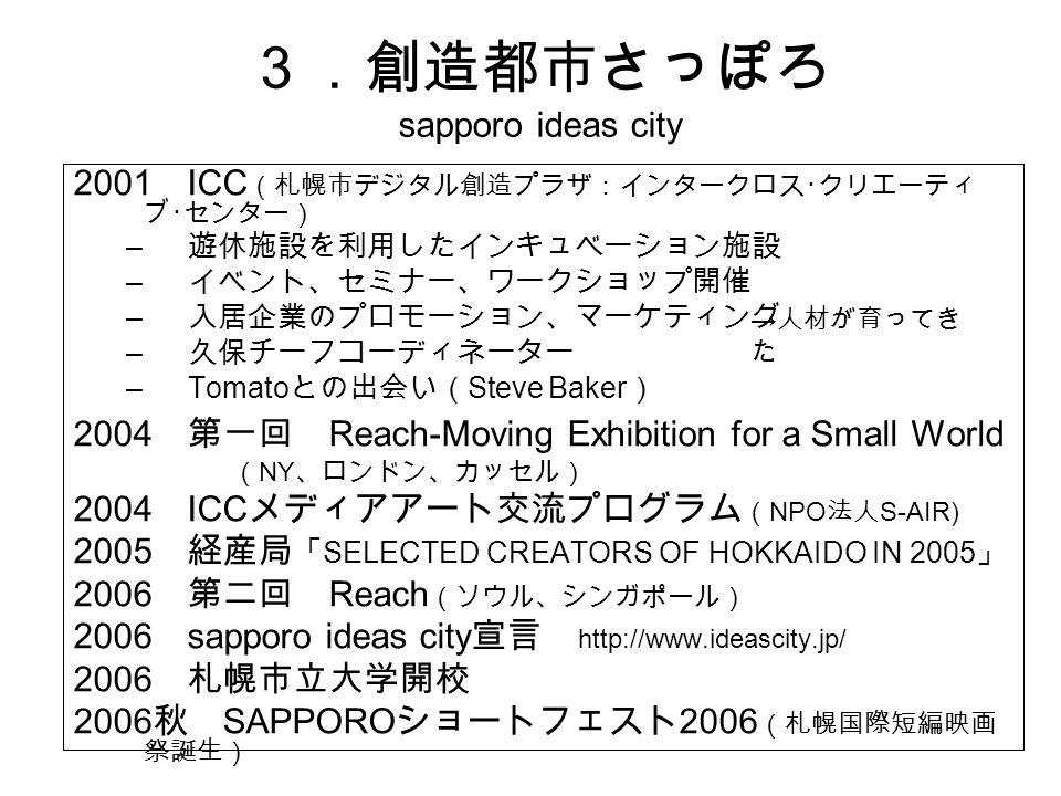 3.創造都市さっぽろ sapporo ideas city 2001 ICC (札幌市デジタル創造プラザ:インタークロス・クリエーティ ブ・センター) – 遊休施設を利用したインキュベーション施設 – イベント、セミナー、ワークショップ開催 – 入居企業のプロモーション、マーケティング – 久保チーフコーディネーター –Tomato との出会い( Steve Baker ) 2004 第一回 Reach-Moving Exhibition for a Small World ( NY 、ロンドン、カッセル) 2004 ICC メディアアート交流プログラム ( NPO 法人 S-AIR) 2005 経産局 「 SELECTED CREATORS OF HOKKAIDO IN 2005 」 2006 第二回 Reach (ソウル、シンガポール) 2006 sapporo ideas city 宣言 http://www.ideascity.jp/ 2006 札幌市立大学開校 2006 秋 SAPPORO ショートフェスト 2006 (札幌国際短編映画 祭誕生) → 人材が育ってき た