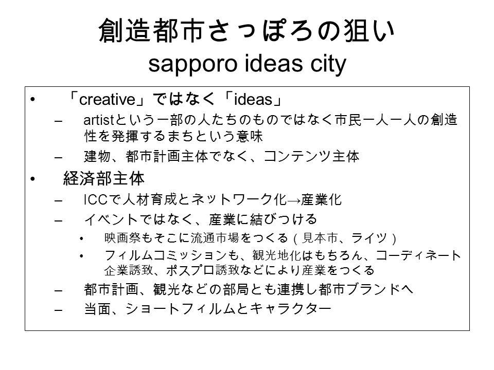 創造都市さっぽろの狙い sapporo ideas city 「 creative 」ではなく「 ideas 」 –artist という一部の人たちのものではなく市民一人一人の創造 性を発揮するまちという意味 – 建物、都市計画主体でなく、コンテンツ主体 経済部主体 –ICC で人材育成とネットワーク化 → 産業化 – イベントではなく、産業に結びつける 映画祭もそこに流通市場をつくる(見本市、ライツ) フィルムコミッションも、観光地化はもちろん、コーディネート 企業誘致、ポスプロ誘致などにより産業をつくる – 都市計画、観光などの部局とも連携し都市ブランドへ – 当面、ショートフィルムとキャラクター