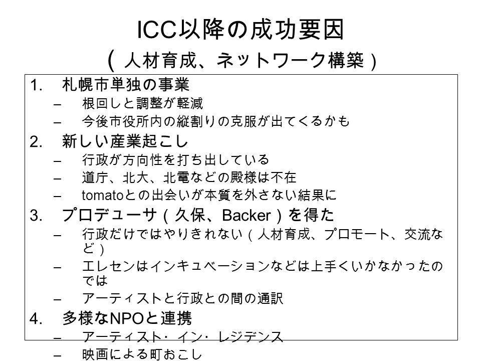 ICC 以降の成功要因 ( 人材育成、ネットワーク構築) 1. 札幌市単独の事業 – 根回しと調整が軽減 – 今後市役所内の縦割りの克服が出てくるかも 2.