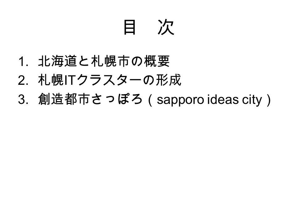 目 次 1. 北海道と札幌市の概要 2. 札幌 IT クラスターの形成 3. 創造都市さっぽろ( sapporo ideas city )