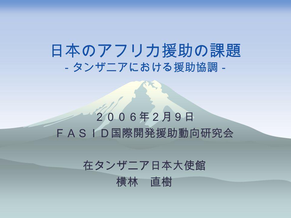 日本のアフリカ援助の課題 -タンザニアにおける援助協調- 2006年2月9日 FASID国際開発援助動向研究会 在タンザニア日本大使館 横林 直樹