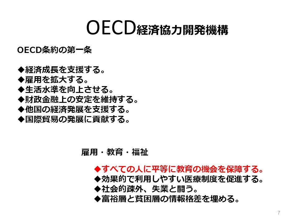 OECD 経済協力開発機構 OECD 条約の第一条  経済成長を支援する。  雇用を拡大する。  生活水準を向上させる。  財政金融上の安定を維持する。  他国の経済発展を支援する。  国際貿易の発展に貢献する。 雇用・教育・福祉  すべての人に平等に教育の機会を保障する。  効果的で利用しやすい医療制度を促進する。  社会的疎外、失業と闘う。  富裕層と貧困層の情報格差を埋める。 7