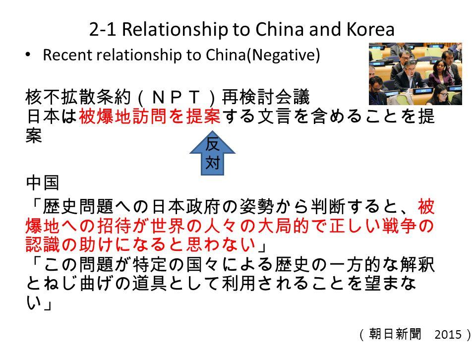 Recent relationship to China(Negative) 核不拡散条約(NPT)再検討会議 日本は被爆地訪問を提案する文言を含めることを提 案 中国 「歴史問題への日本政府の姿勢から判断すると、被 爆地への招待が世界の人々の大局的で正しい戦争の 認識の助けになると思わない」 「この問題が特定の国々による歴史の一方的な解釈 とねじ曲げの道具として利用されることを望まな い」 2-1 Relationship to China and Korea (朝日新聞 2015 ) 反対反対