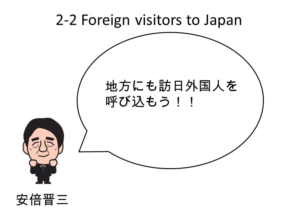 2-2 Foreign visitors to Japan 地方にも訪日外国人を 呼び込もう!! 安倍晋三