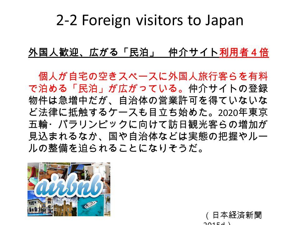 2-2 Foreign visitors to Japan 外国人歓迎、広がる「民泊」 仲介サイト利用者4倍 個人が自宅の空きスペースに外国人旅行客らを有料 で泊める「民泊」が広がっている。仲介サイトの登録 物件は急増中だが、自治体の営業許可を得ていないな ど法律に抵触するケースも目立ち始めた。 2020 年東京 五輪・パラリンピックに向けて訪日観光客らの増加が 見込まれるなか、国や自治体などは実態の把握やルー ルの整備を迫られることになりそうだ。 (日本経済新聞 2015d )