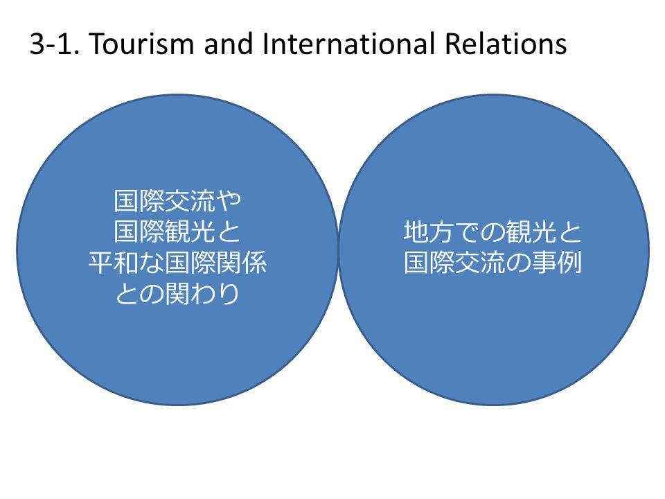3-1. Tourism and International Relations 国際交流や 国際観光と 平和な国際関係 との関わり 地方での観光と 国際交流の事例