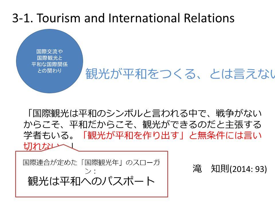 「国際観光は平和のシンボルと言われる中で、戦争がない からこそ、平和だからこそ、観光ができるのだと主張する 学者もいる。「観光が平和を作り出す」と無条件には言い 切れない。」 滝 知則 (2014: 93) 観光が平和をつくる、とは言えない 国際連合が定めた「国際観光年」のスローガ ン: 観光は平和へのパスポート 3-1.