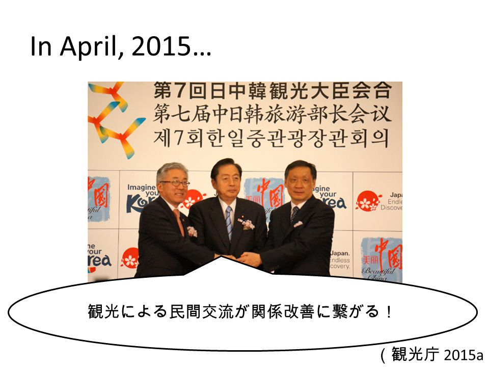 In April, 2015… 観光による民間交流が関係改善に繋がる! (観光庁 2015a )