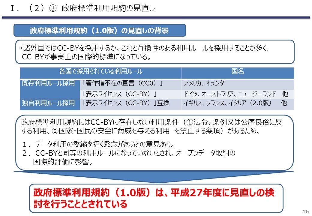 16 各国で採用されている利用ルール国名 既存利用ルール採用「著作権不在の宣言(CC0)」アメリカ、オランダ 「表示ライセンス(CC-BY)」ドイツ、オーストラリア、ニュージーランド 他 独自利用ルール採用「表示ライセンス(CC-BY)」互換イギリス、フランス、イタリア(2.0版) 他 政府標準利用規約(1.0版)の見直しの背景 ・諸外国ではCC-BYを採用するか、これと互換性のある利用ルールを採用することが多く、 CC-BYが事実上の国際的標準になっている。 政府標準利用規約にはCC-BYに存在しない利用条件(①法令、条例又は公序良俗に反 する利用、②国家・国民の安全に脅威を与える利用 を禁止する条項)があるため、 1.データ利用の委縮を招く懸念があるとの意見あり。 2.CC-BYと同等の利用ルールになっていないとされ、オープンデータ取組の 国際的評価に影響。 政府標準利用規約(1.0版)は、平成27年度に見直しの検 討を行うこととされている Ⅰ.(2)③ 政府標準利用規約の見直し