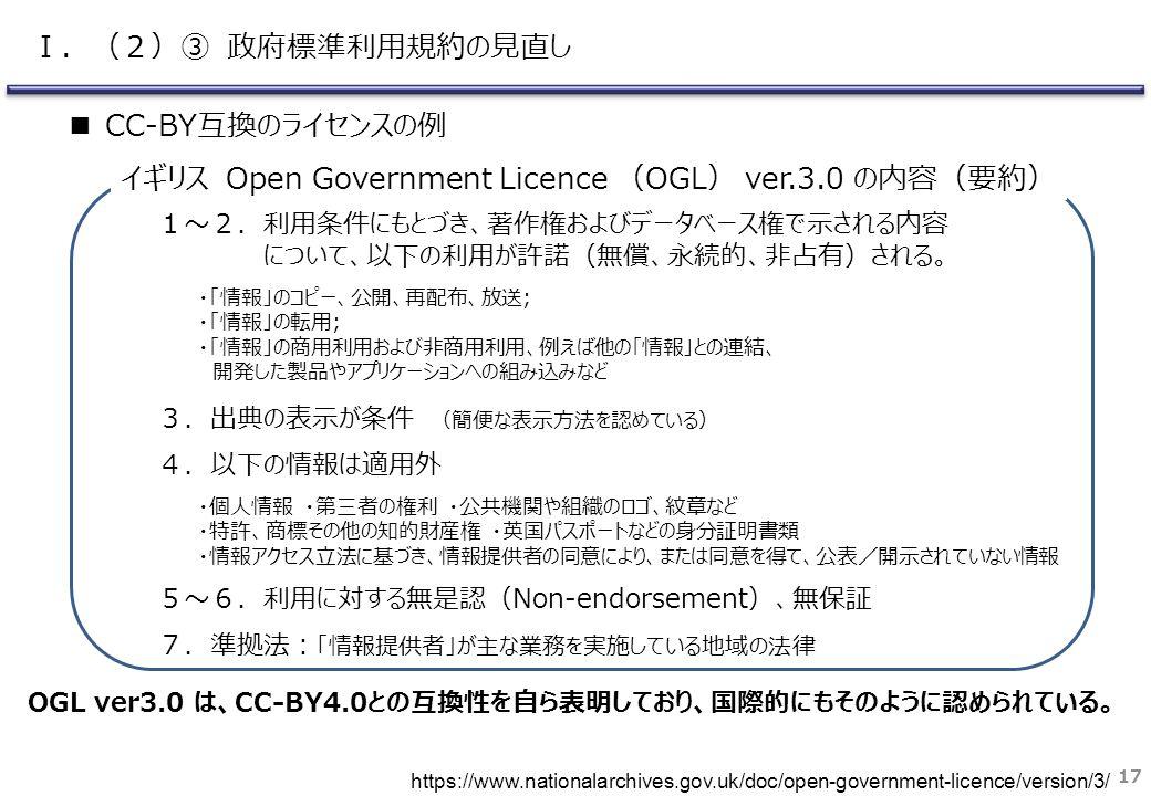 ■ CC-BY互換のライセンスの例 17 1~2.利用条件にもとづき、著作権およびデータベース権で示される内容 について、以下の利用が許諾(無償、永続的、非占有)される。 ・「情報」のコピー、公開、再配布、放送; ・「情報」の転用; ・「情報」の商用利用および非商用利用、例えば他の「情報」との連結、 開発した製品やアプリケーションへの組み込みなど 3.出典の表示が条件 (簡便な表示方法を認めている) 4.以下の情報は適用外 ・個人情報 ・第三者の権利 ・公共機関や組織のロゴ、紋章など ・特許、商標その他の知的財産権 ・英国パスポートなどの身分証明書類 ・情報アクセス立法に基づき、情報提供者の同意により、または同意を得て、公表/開示されていない情報 5~6.利用に対する無是認(Non-endorsement)、無保証 7.準拠法: 「情報提供者」が主な業務を実施している地域の法律 イギリス Open Government Licence (OGL) ver.3.0 の内容(要約) OGL ver3.0 は、CC-BY4.0との互換性を自ら表明しており、国際的にもそのように認められている。 https://www.nationalarchives.gov.uk/doc/open-government-licence/version/3/ Ⅰ.(2)③ 政府標準利用規約の見直し