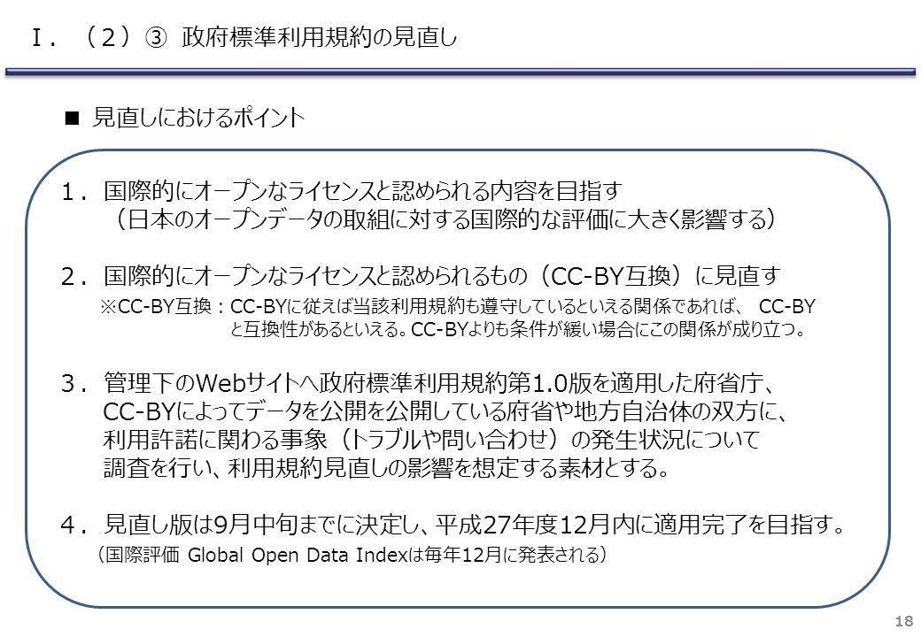 18 1.国際的にオープンなライセンスと認められる内容を目指す (日本のオープンデータの取組に対する国際的な評価に大きく影響する) 2.国際的にオープンなライセンスと認められるもの(CC-BY互換)に見直す ※CC-BY互換:CC-BYに従えば当該利用規約も遵守しているといえる関係であれば、 CC-BY と互換性があるといえる。CC-BYよりも条件が緩い場合にこの関係が成り立つ。 3.管理下のWebサイトへ政府標準利用規約第1.0版を適用した府省庁、 CC-BYによってデータを公開を公開している府省や地方自治体の双方に、 利用許諾に関わる事象(トラブルや問い合わせ)の発生状況について 調査を行い、利用規約見直しの影響を想定する素材とする。 4.見直し版は9月中旬までに決定し、平成27年度12月内に適用完了を目指す。 (国際評価 Global Open Data Indexは毎年12月に発表される) ■ 見直しにおけるポイント Ⅰ.(2)③ 政府標準利用規約の見直し