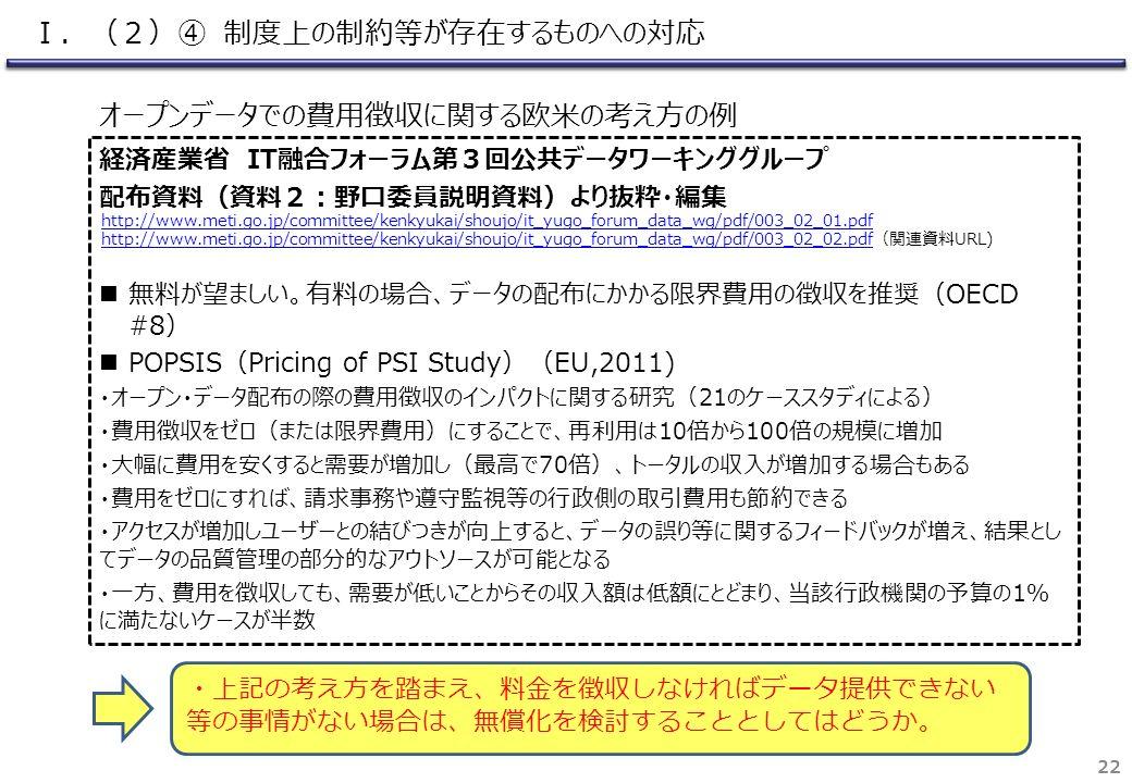 経済産業省 IT融合フォーラム第3回公共データワーキンググループ 配布資料(資料2:野口委員説明資料)より抜粋・編集 無料が望ましい。有料の場合、データの配布にかかる限界費用の徴収を推奨(OECD #8) POPSIS(Pricing of PSI Study)(EU,2011) ・オープン・データ配布の際の費用徴収のインパクトに関する研究(21のケーススタディによる) ・費用徴収をゼロ(または限界費用)にすることで、再利用は10倍から100倍の規模に増加 ・大幅に費用を安くすると需要が増加し(最高で70倍)、トータルの収入が増加する場合もある ・費用をゼロにすれば、請求事務や遵守監視等の行政側の取引費用も節約できる ・アクセスが増加しユーザーとの結びつきが向上すると、データの誤り等に関するフィードバックが増え、結果とし てデータの品質管理の部分的なアウトソースが可能となる ・一方、費用を徴収しても、需要が低いことからその収入額は低額にとどまり、当該行政機関の予算の1% に満たないケースが半数 22 オープンデータでの費用徴収に関する欧米の考え方の例 ・上記の考え方を踏まえ、料金を徴収しなければデータ提供できない 等の事情がない場合は、無償化を検討することとしてはどうか。 http://www.meti.go.jp/committee/kenkyukai/shoujo/it_yugo_forum_data_wg/pdf/003_02_01.pdf http://www.meti.go.jp/committee/kenkyukai/shoujo/it_yugo_forum_data_wg/pdf/003_02_02.pdfhttp://www.meti.go.jp/committee/kenkyukai/shoujo/it_yugo_forum_data_wg/pdf/003_02_02.pdf(関連資料URL) Ⅰ.(2)④ 制度上の制約等が存在するものへの対応