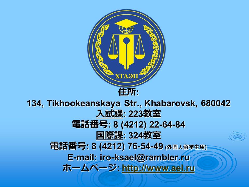 住所 : 134, Tikhookeanskaya Str., Khabarovsk, 680042 入試課 : 223 教室 電話番号 : 8 (4212) 22-64-84 国際課 : 324 教室 電話番号 : 8 (4212) 76-54-49 ( 外国人留学生用 ) E-mail: iro-ksael@rambler.ru ホームページ : http://www.ael.ru http://www.ael.ru