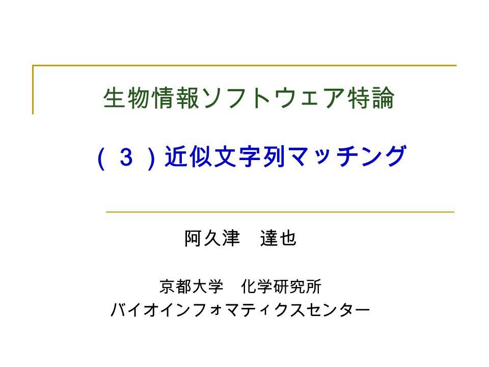 生物情報ソフトウェア特論 (3)近似文字列マッチング 阿久津 達也 京都大学 化学研究所 バイオインフォマティクスセンター