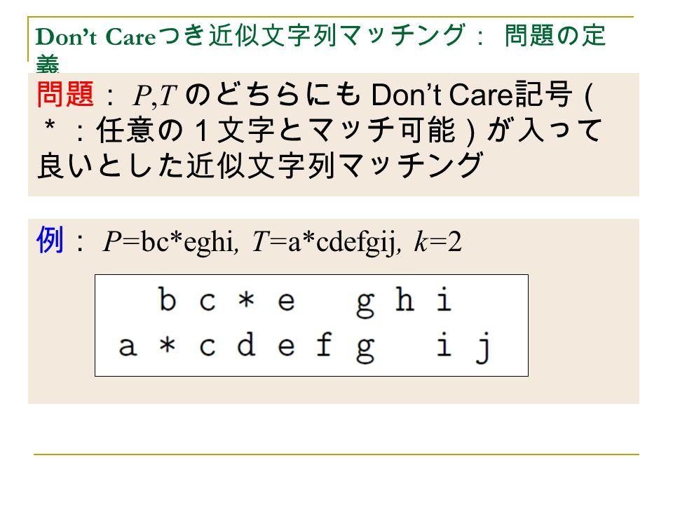 Don't Care つき近似文字列マッチング: 問題の定 義 問題: P,T のどちらにも Don't Care 記号( *:任意の1文字とマッチ可能)が入って 良いとした近似文字列マッチング 例: P=bc*eghi, T=a*cdefgij, k=2
