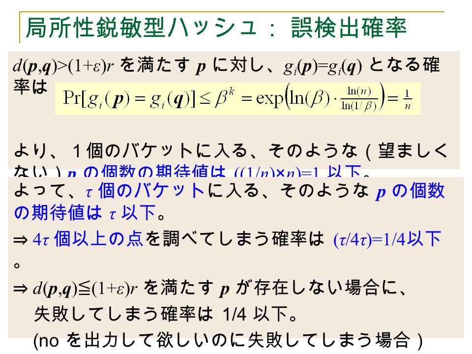 d(p,q)>(1+ε)r を満たす p に対し、 g i (p)=g i (q) となる確 率は より、1個のバケットに入る、そのような(望ましく ない) p の個数の期待値は ((1/n)×n)=1 以下。 局所性鋭敏型ハッシュ: 誤検出確率 よって、 τ 個のバケットに入る、そのような p の個数 の期待値は τ 以下。 ⇒ 4τ 個以上の点を調べてしまう確率は (τ/4τ)=1/4 以下 。 ⇒ d(p,q) ≦ (1+ε)r を満たす p が存在しない場合に、 失敗してしまう確率は 1/4 以下。 (no を出力して欲しいのに失敗してしまう場合)