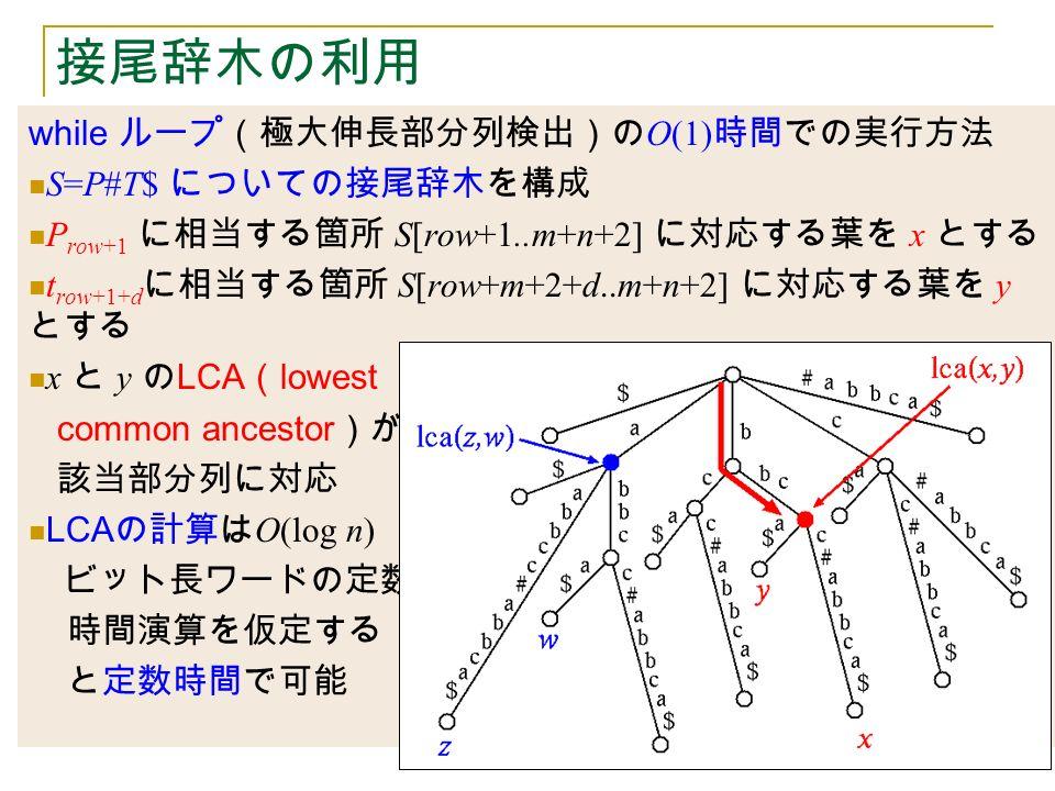 接尾辞木の利用 while ループ(極大伸長部分列検出)の O(1) 時間での実行方法 S=P#T$ についての接尾辞木を構成 P row+1 に相当する箇所 S[row+1..m+n+2] に対応する葉を x とする t row+1+d に相当する箇所 S[row+m+2+d..m+n+2] に対応する葉を y とする x と y の LCA ( lowest common ancestor )が 該当部分列に対応 LCA の計算は O(log n) ビット長ワードの定数 時間演算を仮定する と定数時間で可能