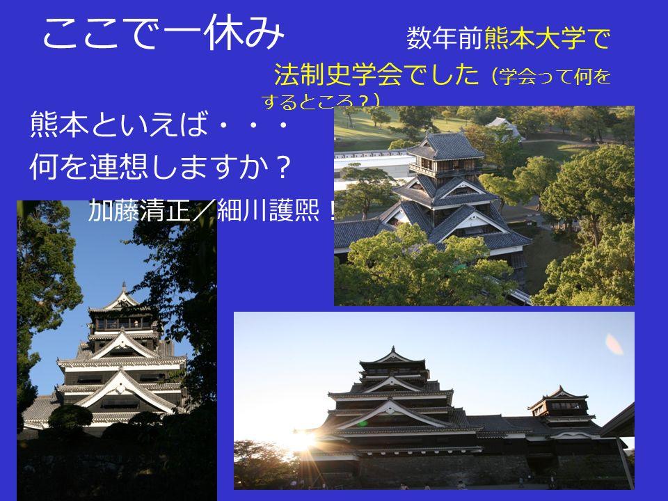 ここで一休み 数年前熊本大学で 法制史学会でした (学会って何を するところ?) 熊本といえば・・・ 何を連想しますか? 加藤清正/細川護煕!/水俣病・・・