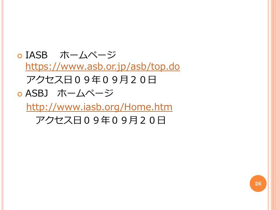 IASB ホームページ https://www.asb.or.jp/asb/top.do https://www.asb.or.jp/asb/top.do アクセス日09年09月20日 ASBJ ホームページ http://www.iasb.org/Home.htm アクセス日09年09月20日 26