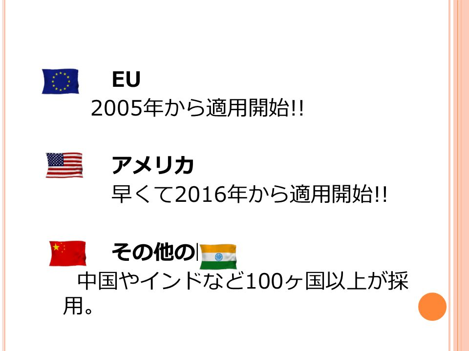 EU 2005 年から適用開始 !! アメリカ 早くて 2016 年から適用開始 !! その他の国 中国やインドなど 100 ヶ国以上が採 用。