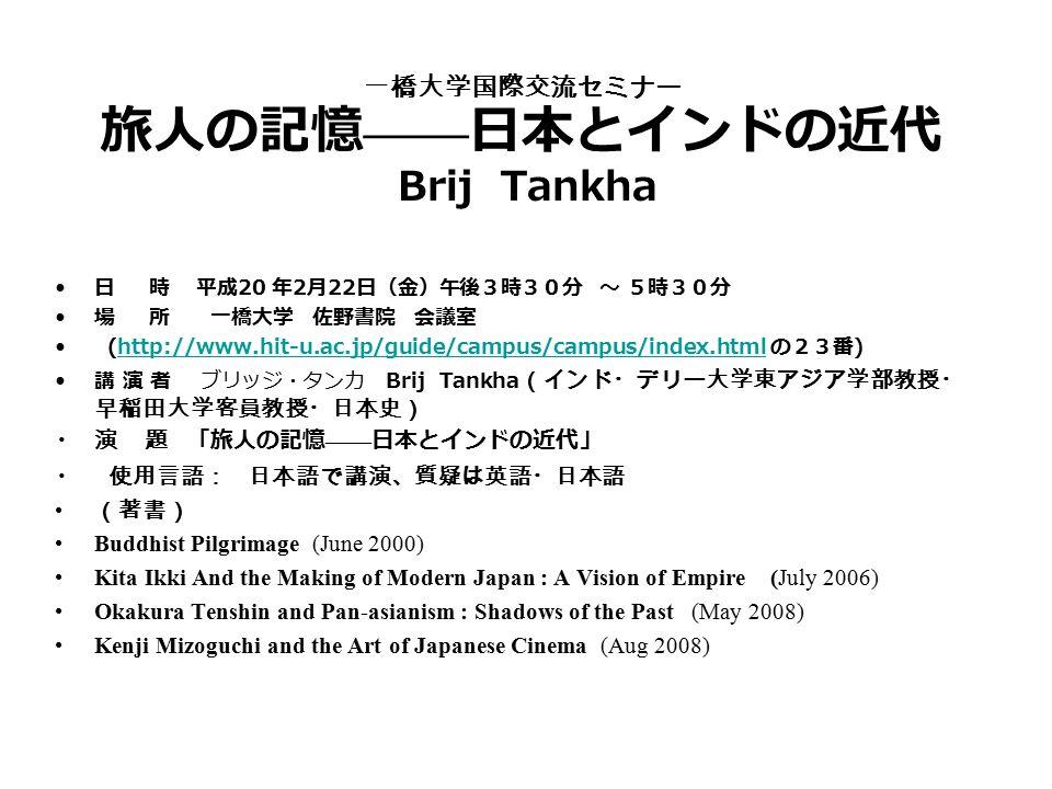 一橋大学国際交流セミナー 旅人の記憶 —— 日本とインドの近代 Brij Tankha 日 時 平成 20 年 2 月 22 日(金)午後3時30分 ~ 5時30分 場 所 一橋大学 佐野書院 会議室 (http://www.hit-u.ac.jp/guide/campus/campus/index.html の23番 ) http://www.hit-u.ac.jp/guide/campus/campus/index.html 講 演 者 ブリッジ・タンカ Brij Tankha (インド・デリー大学東アジア学部教授・ 早稲田大学客員教授・日本史) 演 題 「旅人の記憶 —— 日本とインドの近代」 使用言語: 日本語で講演、質疑は英語・日本語 (著書) Buddhist Pilgrimage (June 2000) Kita Ikki And the Making of Modern Japan : A Vision of Empire (July 2006) Okakura Tenshin and Pan-asianism : Shadows of the Past (May 2008) Kenji Mizoguchi and the Art of Japanese Cinema (Aug 2008)