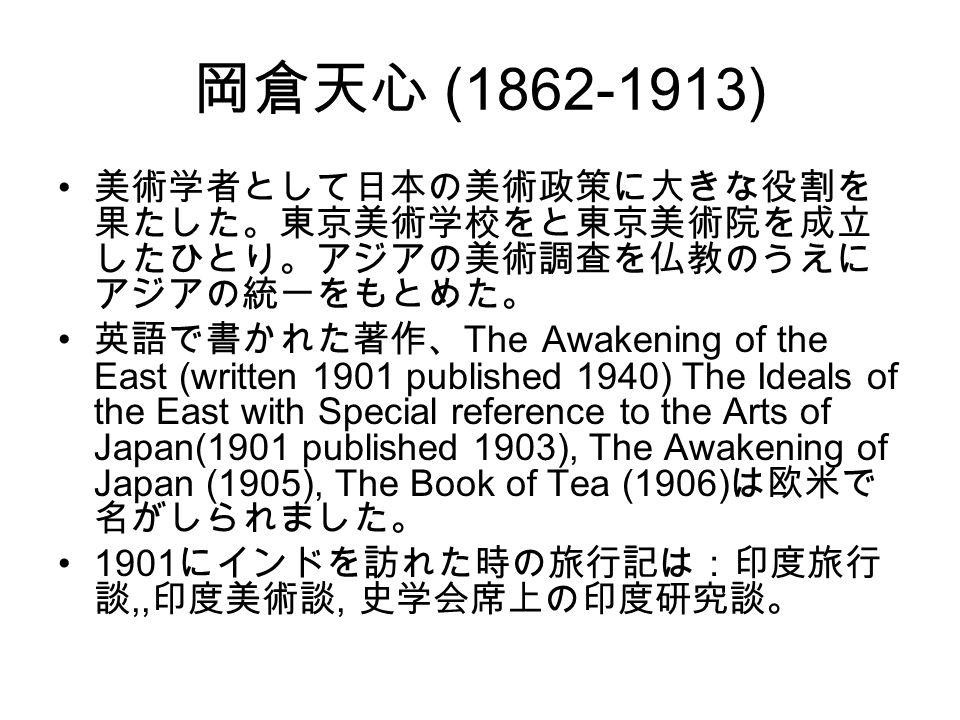 岡倉天心 (1862-1913) 美術学者として日本の美術政策に大きな役割を 果たした。東京美術学校をと東京美術院を成立 したひとり。アジアの美術調査を仏教のうえに アジアの統一をもとめた。 英語で書かれた著作、 The Awakening of the East (written 1901 published 1940) The Ideals of the East with Special reference to the Arts of Japan(1901 published 1903), The Awakening of Japan (1905), The Book of Tea (1906) は欧米で 名がしられました。 1901 にインドを訪れた時の旅行記は:印度旅行 談,, 印度美術談, 史学会席上の印度研究談。