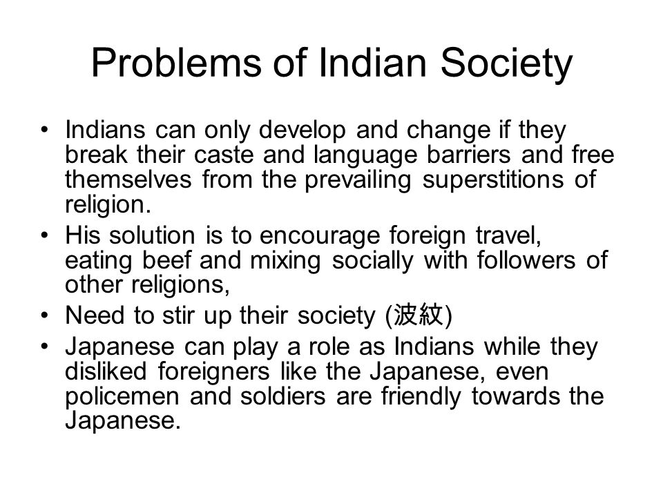 Problems of Indian Society Indians can only develop and change if they break their caste and language barriers and free themselves from the prevailing superstitions of religion.