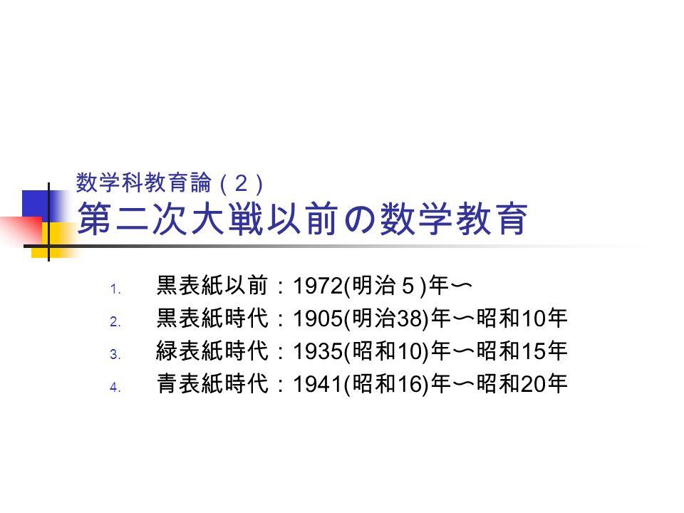 数学科教育論( 2 ) 第二次大戦以前の数学教育 1. 黒表紙以前: 1972( 明治5 ) 年〜 2.