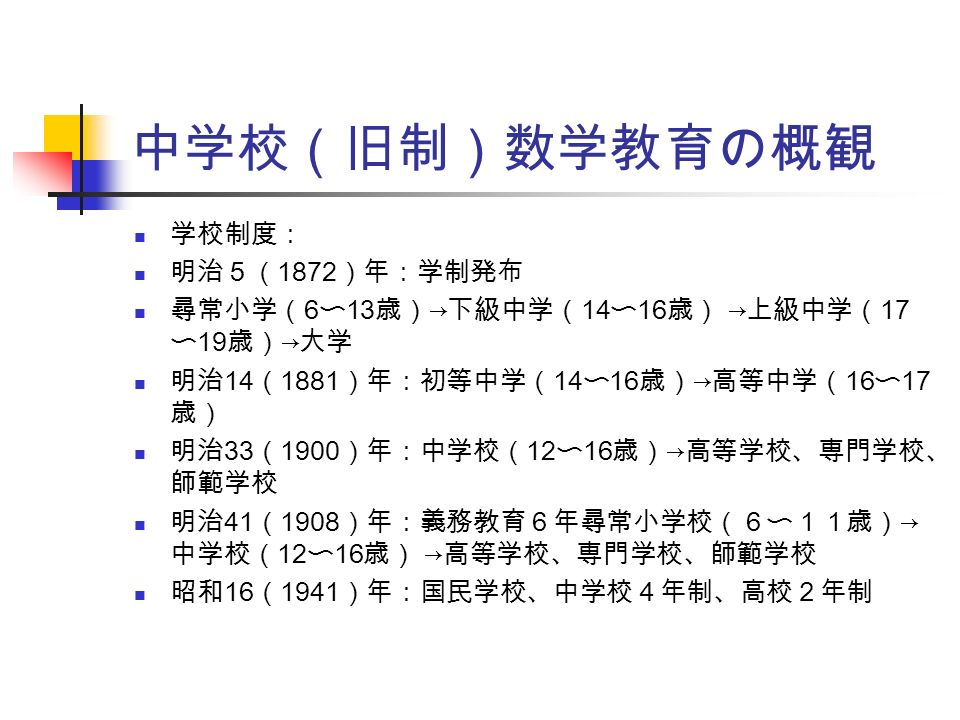中学校(旧制)数学教育の概観 学校制度: 明治5( 1872 )年:学制発布 尋常小学( 6 〜 13 歳) → 下級中学( 14 〜 16 歳) → 上級中学( 17 〜 19 歳) → 大学 明治 14 ( 1881 )年:初等中学( 14 〜 16 歳) → 高等中学( 16 〜 17 歳) 明治 33 ( 1900 )年:中学校( 12 〜 16 歳) → 高等学校、専門学校、 師範学校 明治 41 ( 1908 )年:義務教育6年尋常小学校(6〜11歳) → 中学校( 12 〜 16 歳) → 高等学校、専門学校、師範学校 昭和 16 ( 1941 )年:国民学校、中学校4年制、高校2年制