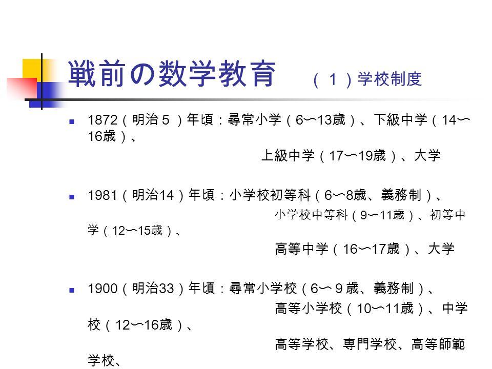 戦前の数学教育 (1)学校制度 1872 (明治5)年頃:尋常小学( 6 〜 13 歳)、下級中学( 14 〜 16 歳)、 上級中学( 17 〜 19 歳)、大学 1981 (明治 14 )年頃:小学校初等科( 6 〜 8 歳、義務制)、 小学校中等科( 9 〜 11 歳)、初等中 学( 12 〜 15 歳)、 高等中学( 16 〜 17 歳)、大学 1900 (明治 33 )年頃:尋常小学校( 6 〜9歳、義務制)、 高等小学校( 10 〜 11 歳)、中学 校( 12 〜 16 歳)、 高等学校、専門学校、高等師範 学校、