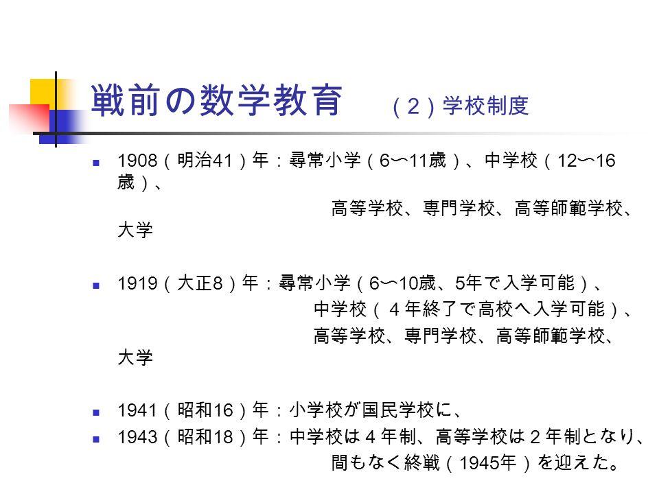 戦前の数学教育 ( 2 )学校制度 1908 (明治 41 )年:尋常小学( 6 〜 11 歳)、中学校( 12 〜 16 歳)、 高等学校、専門学校、高等師範学校、 大学 1919 (大正 8 )年:尋常小学( 6 〜 10 歳、 5 年で入学可能)、 中学校(4年終了で高校へ入学可能)、 高等学校、専門学校、高等師範学校、 大学 1941 (昭和 16 )年:小学校が国民学校に、 1943 (昭和 18 )年:中学校は4年制、高等学校は2年制となり、 間もなく終戦( 1945 年)を迎えた。