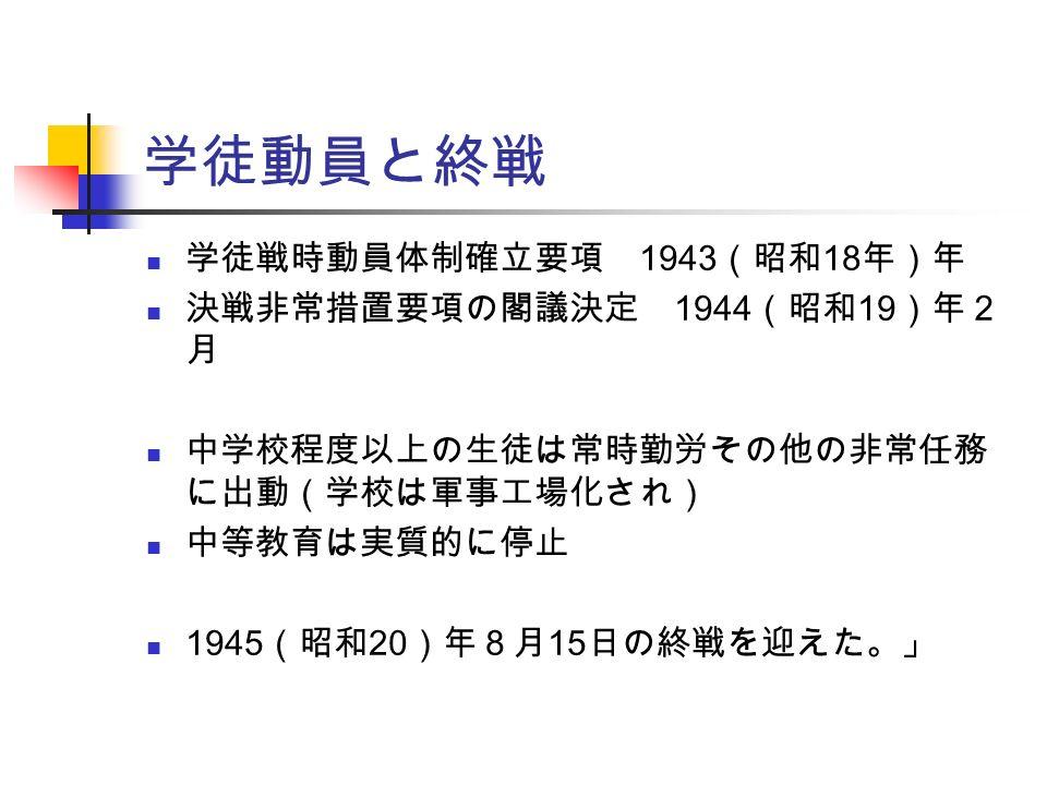 学徒動員と終戦 学徒戦時動員体制確立要項 1943 (昭和 18 年)年 決戦非常措置要項の閣議決定 1944 (昭和 19 )年2 月 中学校程度以上の生徒は常時勤労その他の非常任務 に出動(学校は軍事工場化され) 中等教育は実質的に停止 1945 (昭和 20 )年8月 15 日の終戦を迎えた。」